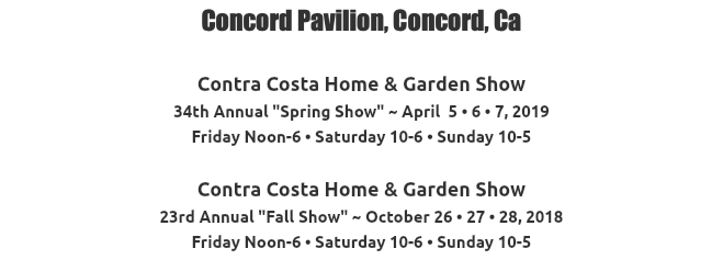 "Concord Pavilion, Concord, Ca Contra Costa Home & Garden Show 33rd Annual ""Spring Show"" ~ April 6 • 7 • 8, 2018 Friday Noon-6 • Saturday 10-6 • Sunday 10-5 Contra Costa Home & Garden Show 22nd Annual ""Fall Show"" ~ October 27 • 28 • 29, 2017 Friday Noon-6 • Saturday 10-6 • Sunday 10-5"