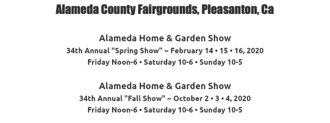 "Alameda County Fairgrounds, Pleasanton, Ca Alameda Home & Garden Show 33rd Annual ""Spring Show"" ~ February 15 • 16 • 17, 2019 Friday Noon-6 • Saturday 10-6 • Sunday 10-5 Alameda Home & Garden Show 33rd Annual ""Fall Show"" ~ October 4 • 5 • 6, 2019 Friday Noon-6 • Saturday 10-6 • Sunday 10-5"